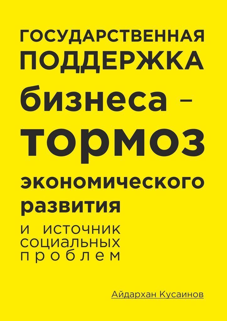 Айдархан Кусаинов. Государственная поддержка бизнеса - тормоз экономического развития и источник социальных проблем