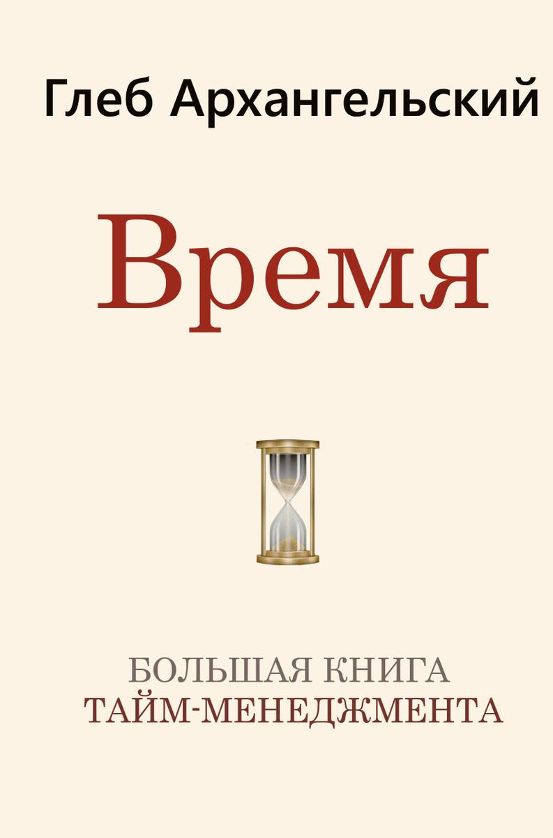 (2019)Время. Большая книга тайм-менеджмента   Архангельский Глеб Алексеевич  #1