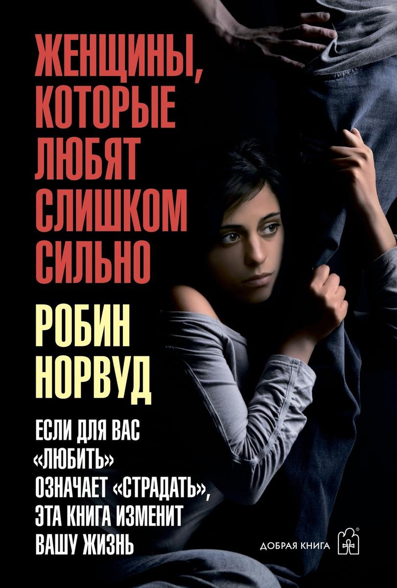 Женщины, которые любят слишком сильно. Если для Вас любить означает страдать эта книга изменит Вашу жизнь;Женщины, #1