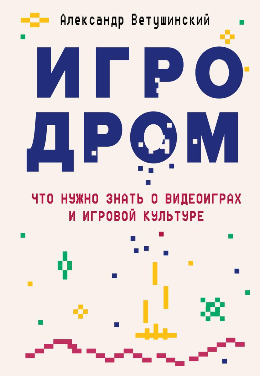 Игродром. Что нужно знать о видеоиграх и игровой культуре   Ветушинский Александр Сергеевич  #1