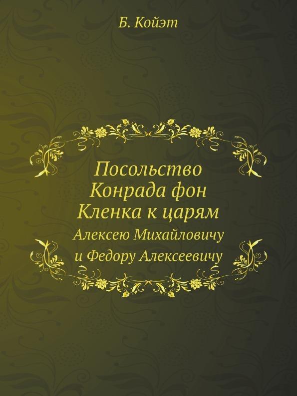 Б. Койэт Посольство Конрада фон Кленка к царям. Алексею Михайловичу и Федору Алексеевичу