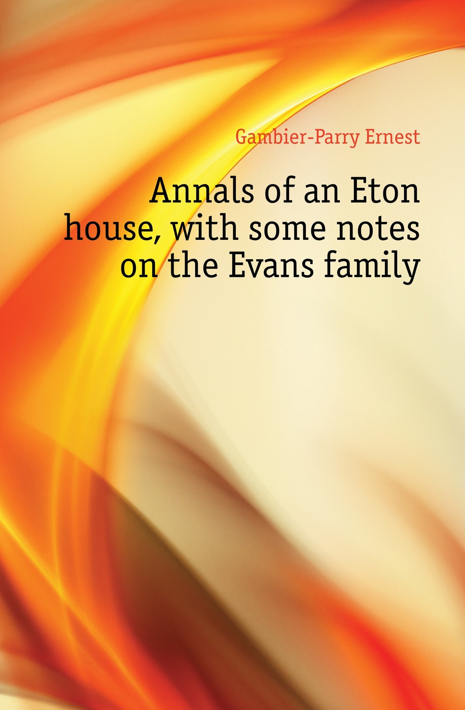 Gambier-Parry Ernest Annals of an Eton house, with some notes on the Evans family