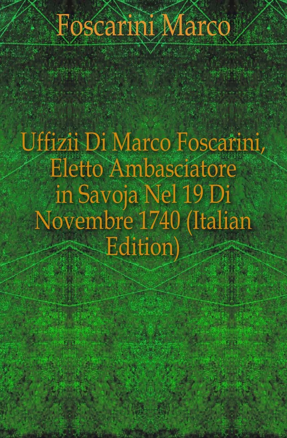Foscarini Marco Uffizii Di Marco Foscarini, Eletto Ambasciatore in Savoja Nel 19 Di Novembre 1740 (Italian Edition) eletto el326w02 1