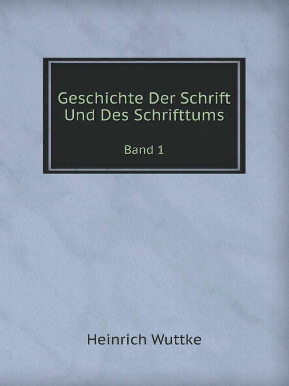 Heinrich Wuttke Geschichte Der Schrift Und Des Schrifttums. Band 1
