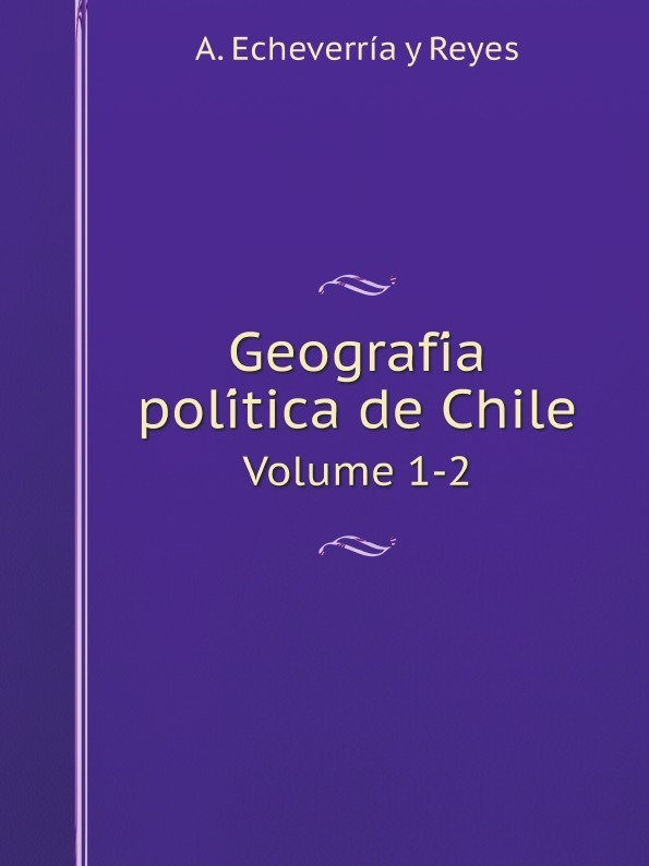 A. Echeverría y Reyes Geografia politica de Chile. Volume 1-2 цены онлайн