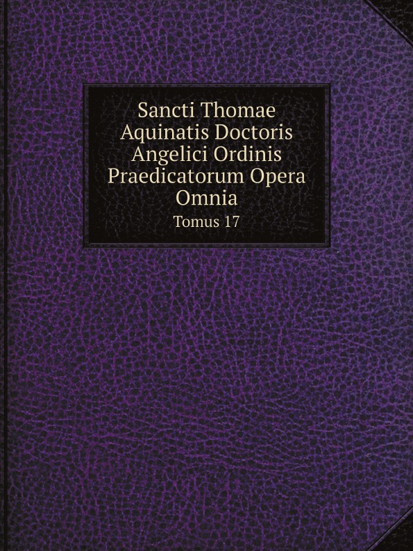 Thomas Aquinas Sancti Thomae Aquinatis Doctoris Angelici Ordinis Praedicatorum Opera Omnia. Tomus 17 thomas aquinas opera omnia iussu impensaque leonis xiii p m tomus 1