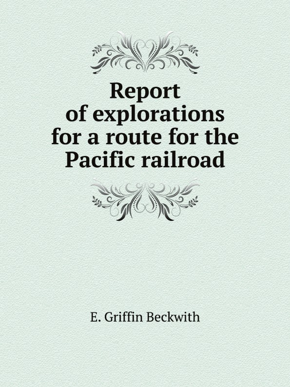 E. Griffin Beckwith Report of explorations for a route the Pacific railroad