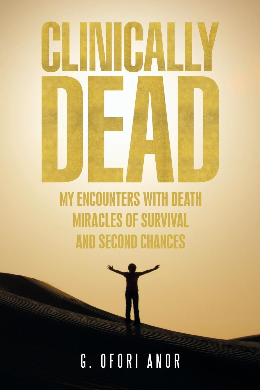 Clinically Dead. My Encounters with Death, Miracles of Survival, and Second Chances