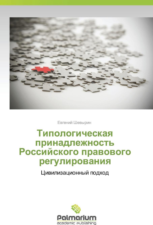 Tipologicheskaya Prinadlezhnost` Rossiyskogo Pravovogo Regulirovaniya. Shevyrin Evgeniy