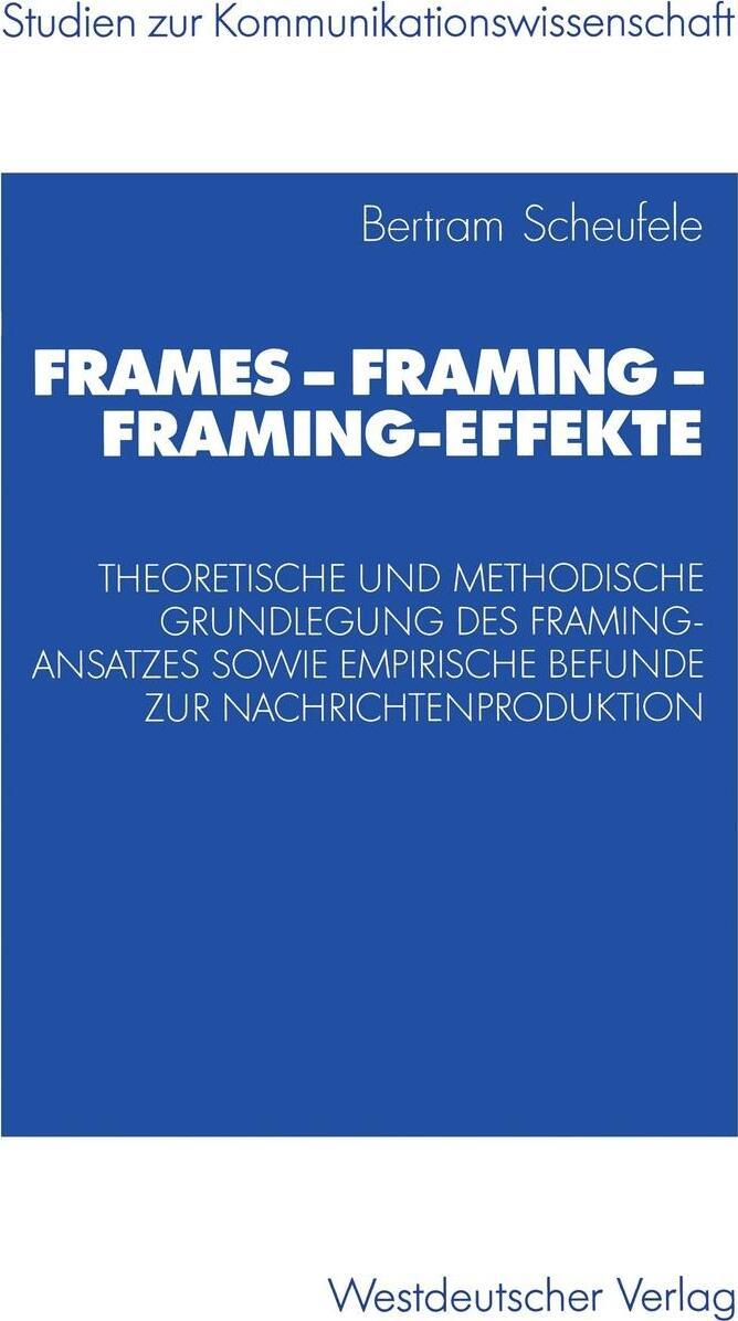 Frames - Framing - Framing-Effekte. Theoretische und methodische Grundlegung des Framing-Ansatzes sowie empirische Befunde zur Nachrichtenproduktion. Bertram Scheufele