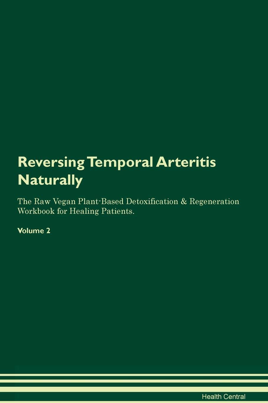 Reversing Temporal Arteritis. Naturally The Raw Vegan Plant-Based Detoxification & Regeneration Workbook for Healing Patients. Volume 2