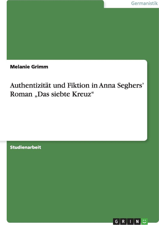 Authentizitat und Fiktion in Anna Seghers` Roman .Das siebte Kreuz`. Melanie Grimm