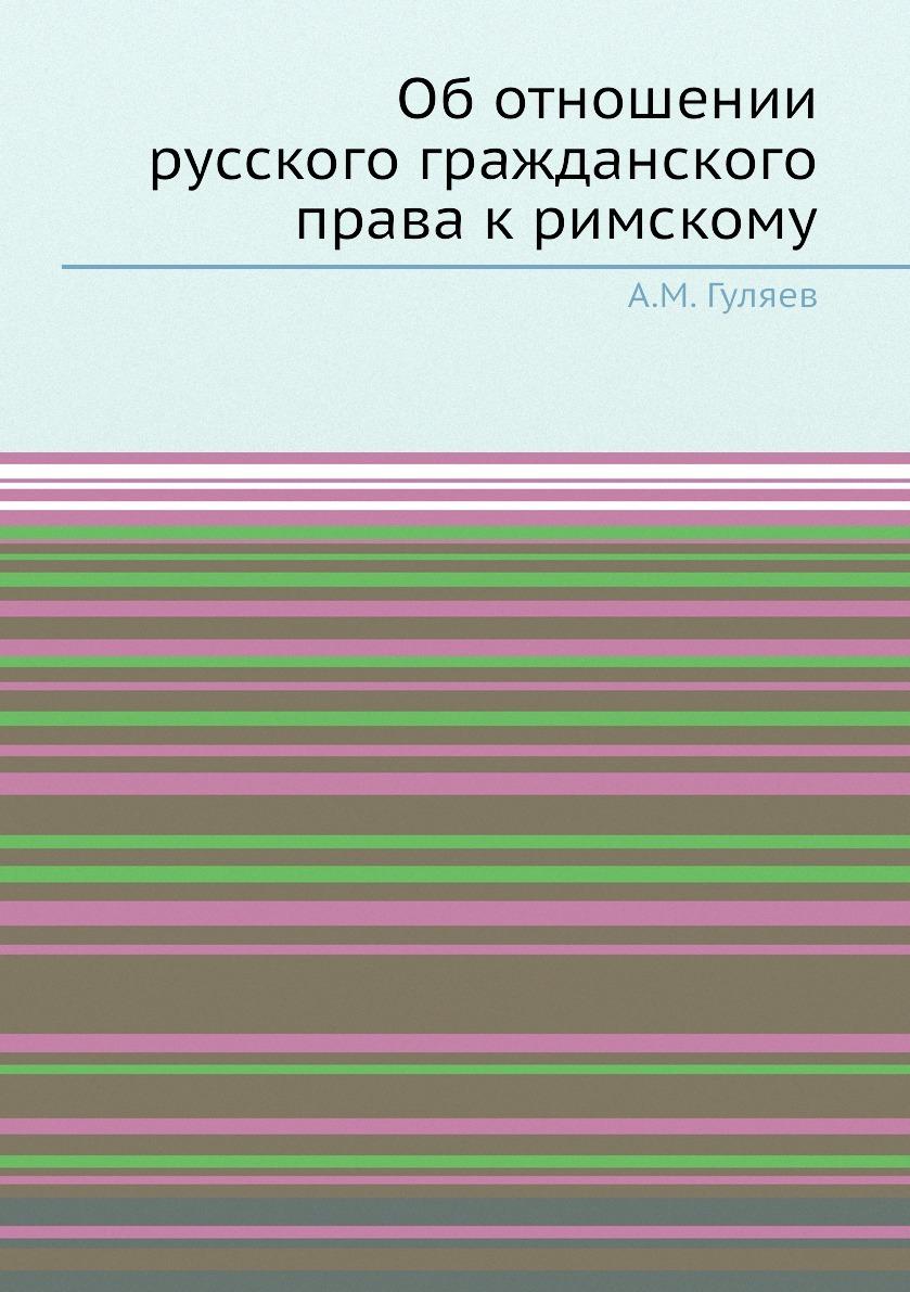 Об отношении русского гражданского права к римскому. А.М. Гуляев