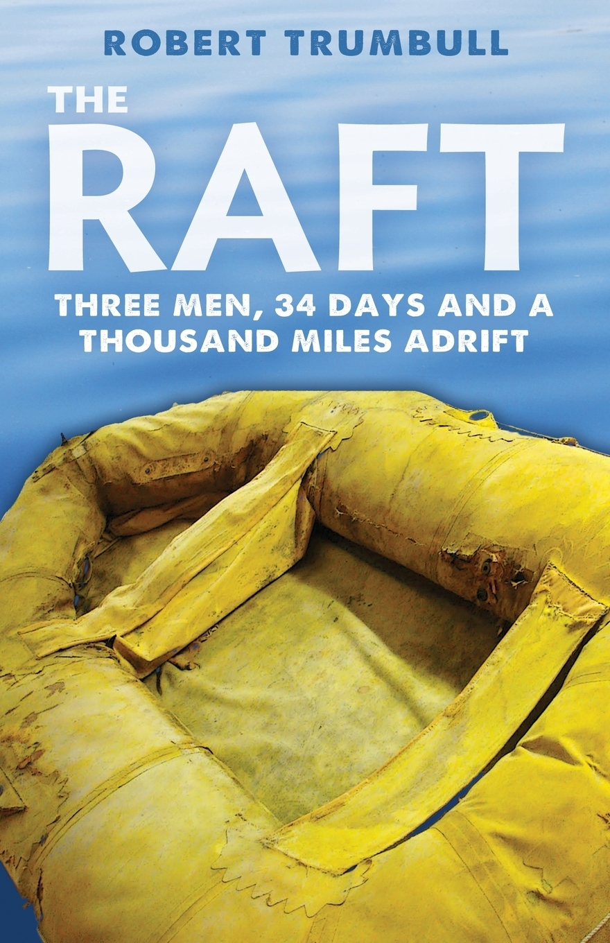 Robert Trumbull. The Raft. Three Men, 34 Days, and a Thousand Miles Adrift