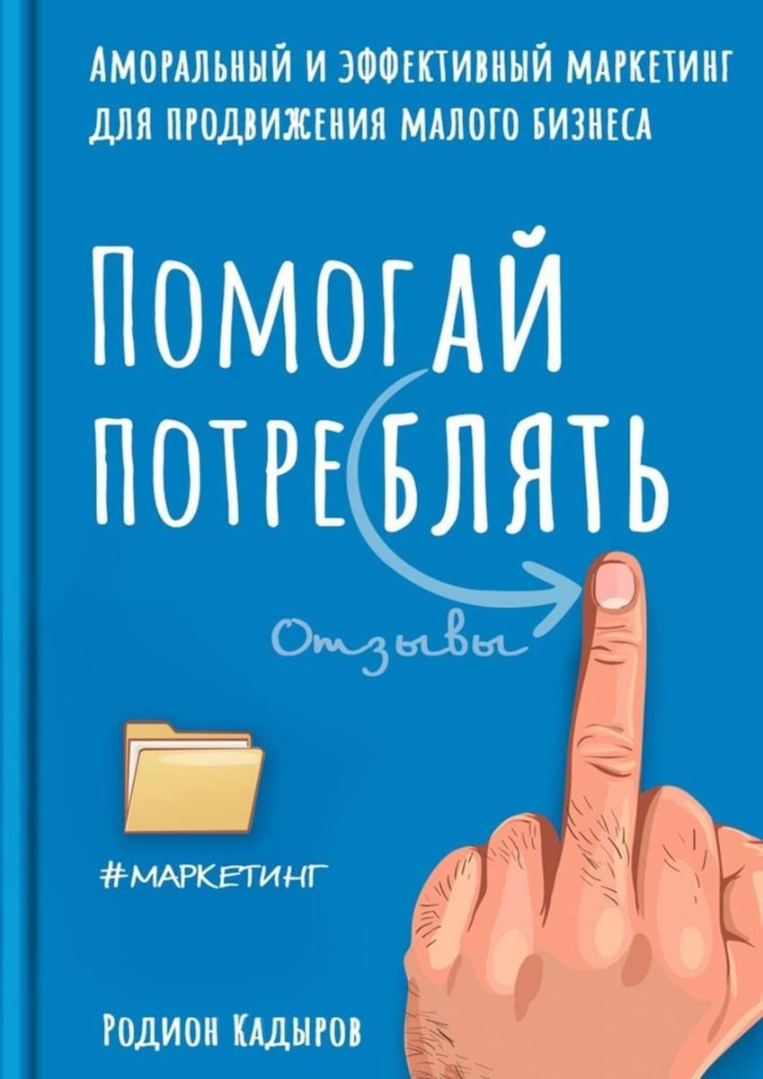 Помогай потреблять. Аморальный и эффективный маркетинг для продвижения малого бизнеса | Кадыров Родион #1