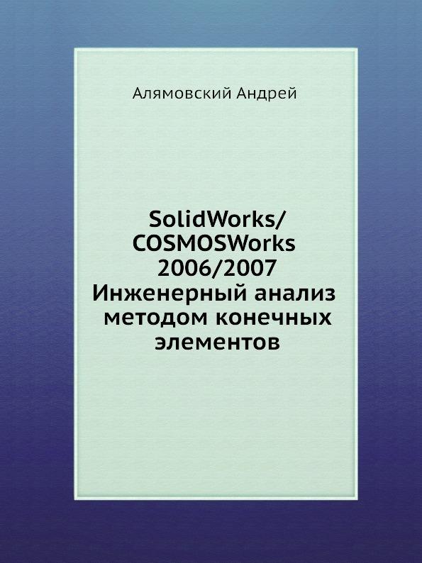 А. Алямовский SolidWorks/COSMOSWorks 2006/2007. Инженерный анализ методом конечных элементов