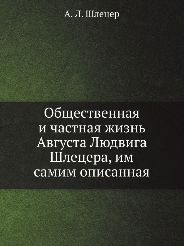 А. Л. Шлецер Общественная и частная жизнь Августа Людвига Шлецера, им самим описанная
