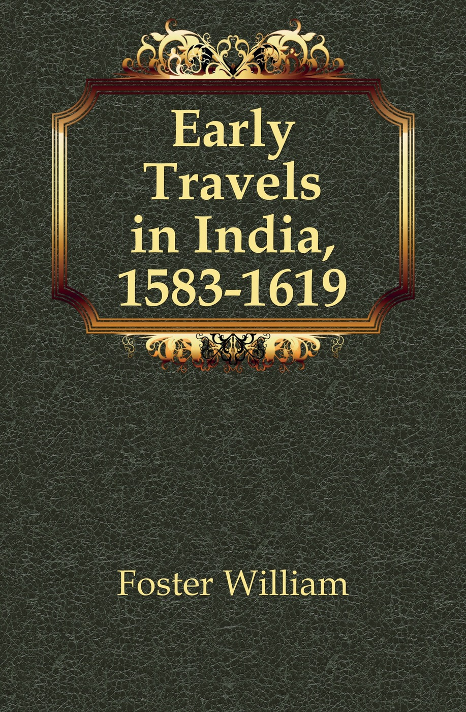 Foster William Early Travels in India, 1583-1619 william hodges travels in india