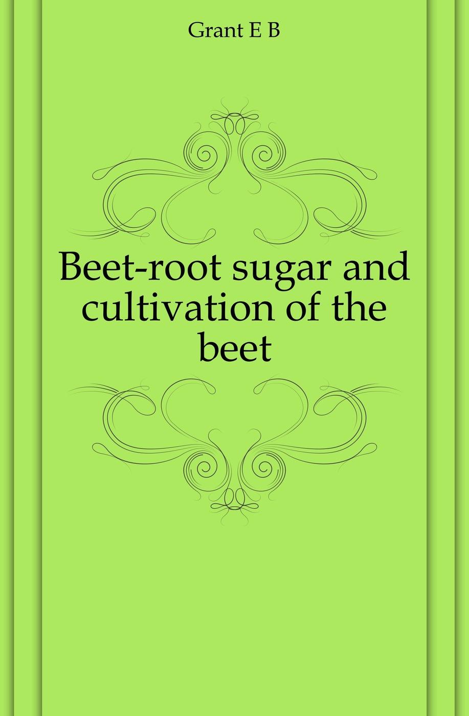 E. B. Grant Beet-root sugar and cultivation of the beet цена в Москве и Питере
