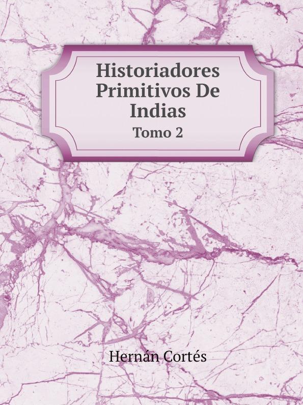 Hernán Cortés Historiadores Primitivos De Indias. Tomo 2 раковина jacob delafon rythmik exr112 z 00