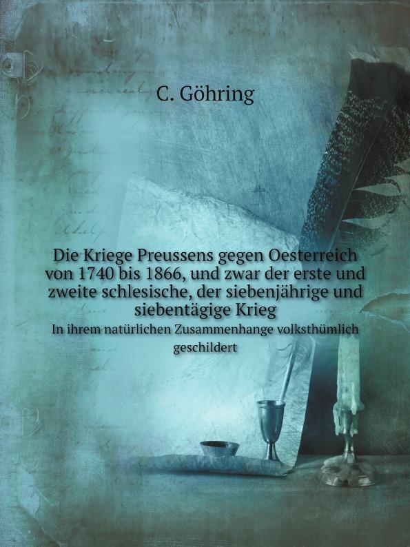 C. Göhring Die Kriege Preussens gegen Oesterreich von 1740 bis 1866, und zwar der erste und zweite schlesische, der siebenjahrige und siebentagige Krieg. In ihrem naturlichen Zusammenhange volksthumlich geschildert ferdinand schmidt preussens krieg gegen osterreich und seine verbundeten im jahre 1866