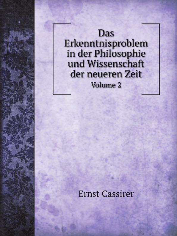 Ernst Cassirer Das Erkenntnisproblem in der Philosophie und Wissenschaft der neueren Zeit. Volume 2 massimo ferrari ernst cassirer stationen einer philosophischen biographie