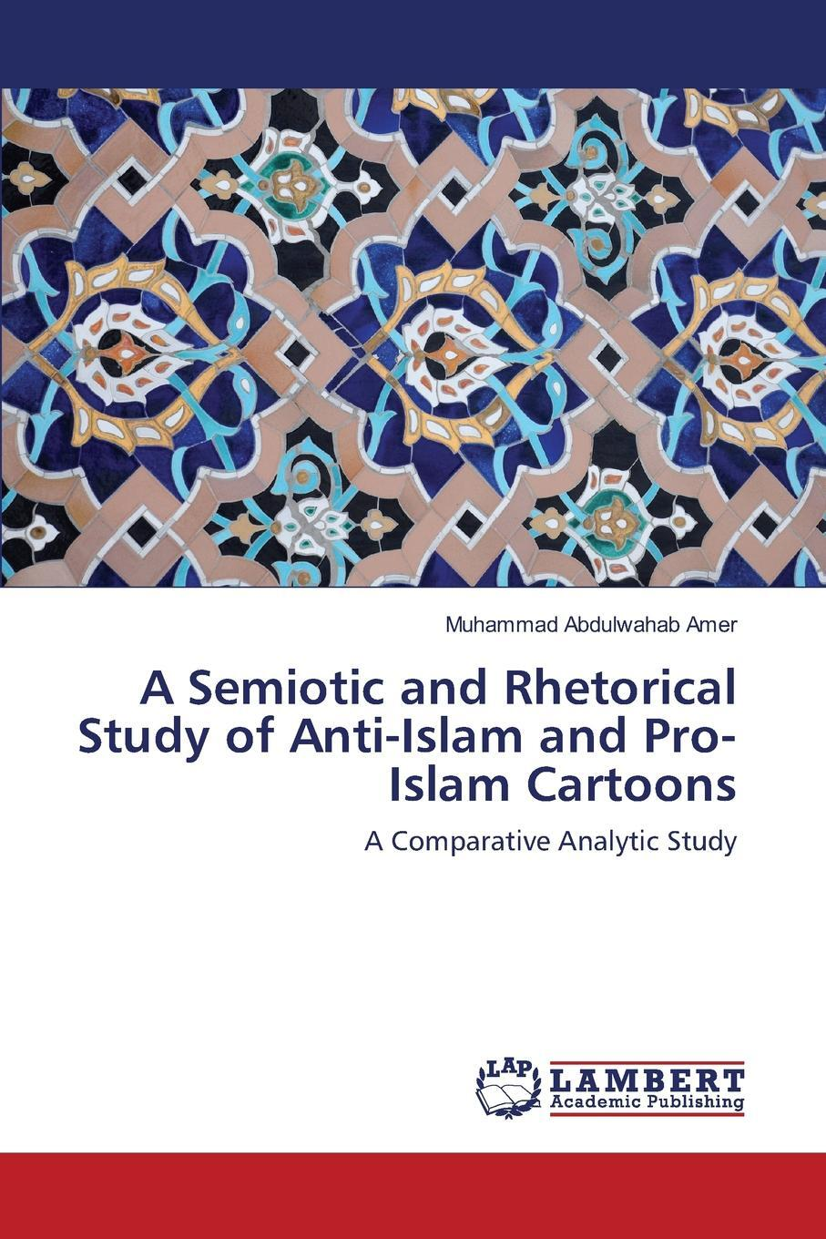 A Semiotic and Rhetorical Study of Anti-Islam and Pro-Islam Cartoons. Abdulwahab Amer Muhammad