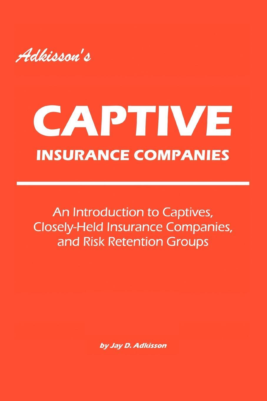 Adkisson`s Captive Insurance Companies. An Introduction to Captives, Closely-Held Insurance Companies, and Risk Retention Groups