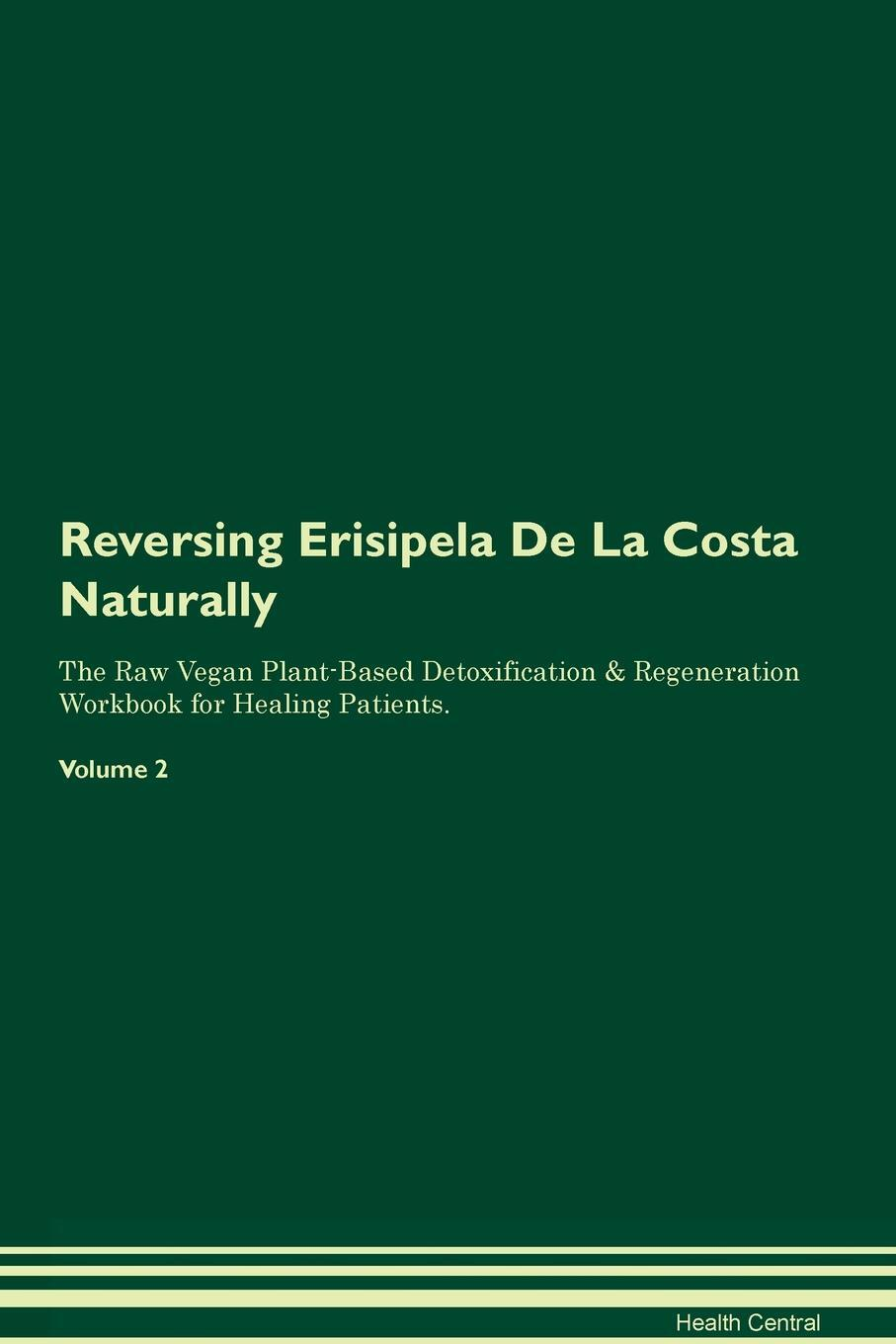 Reversing Erisipela De La Costa Naturally The Raw Vegan Plant-Based Detoxification & Regeneration Workbook for Healing Patients. Volume 2