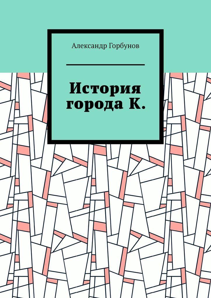 Александр Горбунов. История города К.
