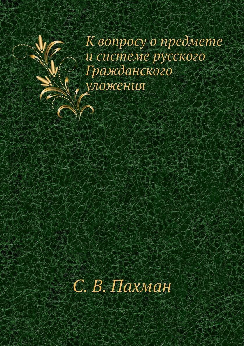 К вопросу о предмете и системе русского Гражданского уложения. С. В. Пахман
