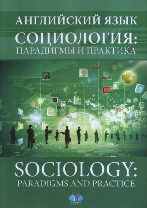 Английский язык. Социология: парадигмы и практика. Sociology: paradigms and practice.