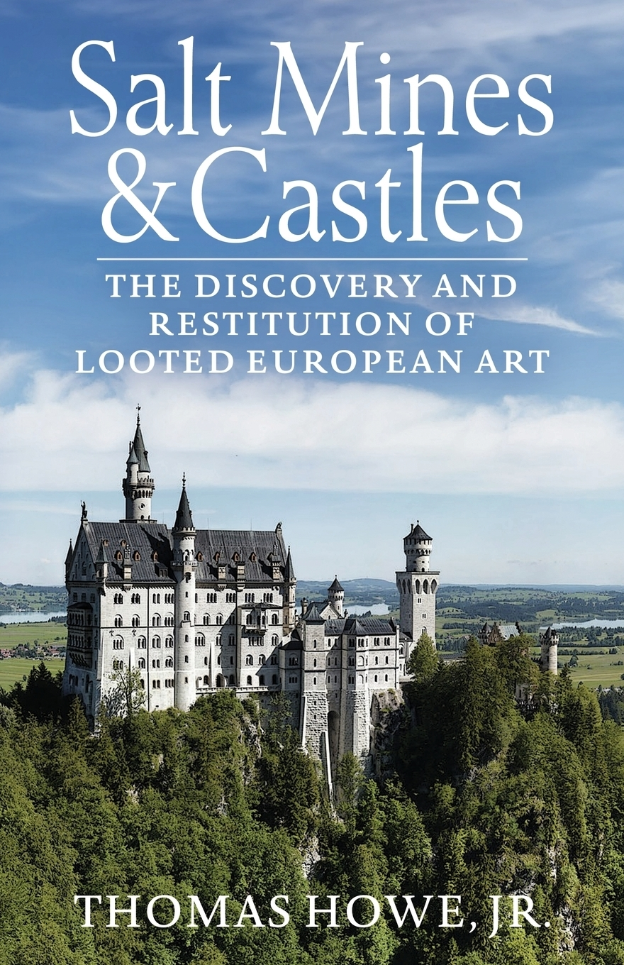 Thomas Carr Howe. Salt Mines and Castles. The Discovery and Restitution of Looted European Art
