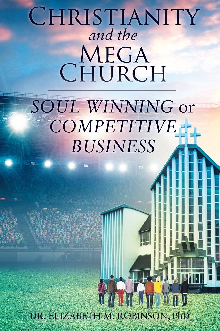 Dr. Elizabeth M. Robinson PhD. Christianity and the Mega Church. Soul Winning or Competitive Business