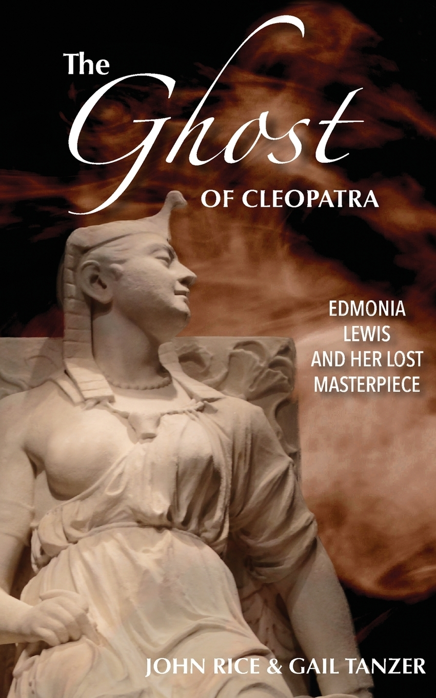 John J Rice, Gail Tanzer. The Ghost of Cleopatra. Edmonia Lewis and Her Lost Masterpiece