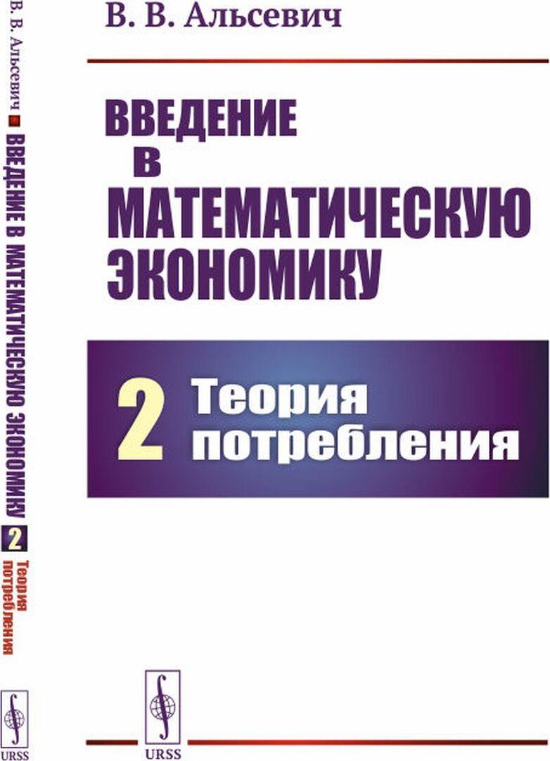 Альсевич В.В.. Введение в математическую экономику. Книга 2: Теория потребления / Кн.2