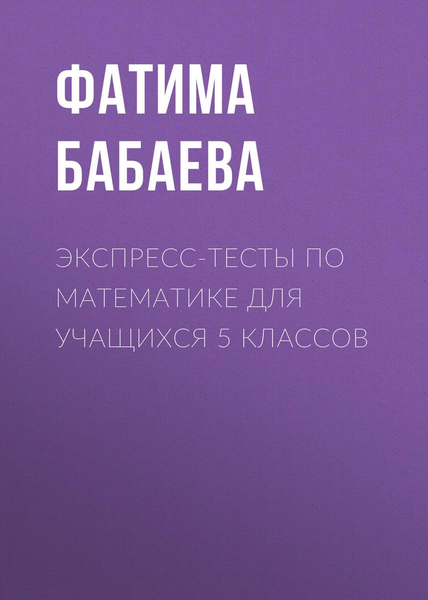Экспресс-тесты по математике для учащихся 5 классов | Бабаева Фатима Адхамовна  #1