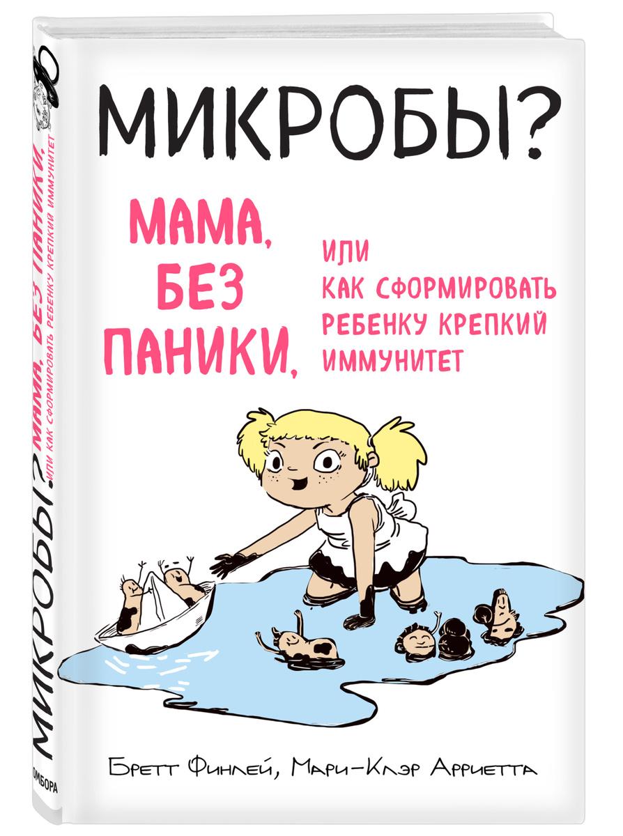 МИКРОБЫ? Мама, без паники, или Как сформировать ребенку крепкий иммунитет | Финлей Бретт, Арриета Мари-Клэр #1