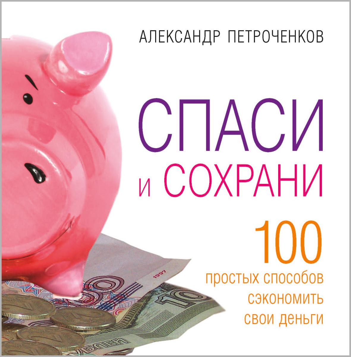 Спаси и сохрани. 100 простых способов сэкономить свои деньги | Петроченков Александр Васильевич  #1