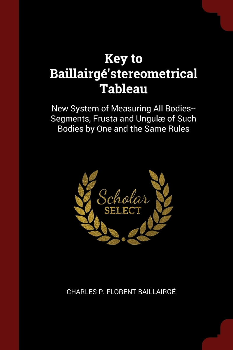 Key to Baillairge'stereometrical Tableau. New System of Measuring All Bodies--Segments, Frusta and Ungulae #1