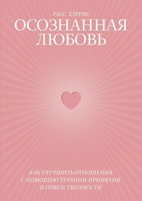 Осознанная любовь. Как улучшить отношения с помощью терапии принятия и ответственности | Хэррис Расс #1