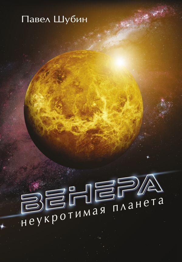 Венера. Неукротимая планета   Шубин Павел Сергеевич #1