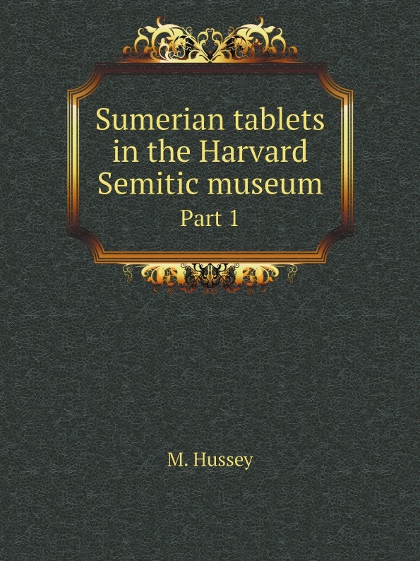 M. Hussey Sumerian tablets in the Harvard Semitic museum. Part 1 m hussey sumerian tablets in the harvard semitic museum part 1