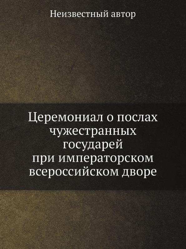 Неизвестный автор Церемониал о послах чужестранных государей при императорском всероссийском дворе