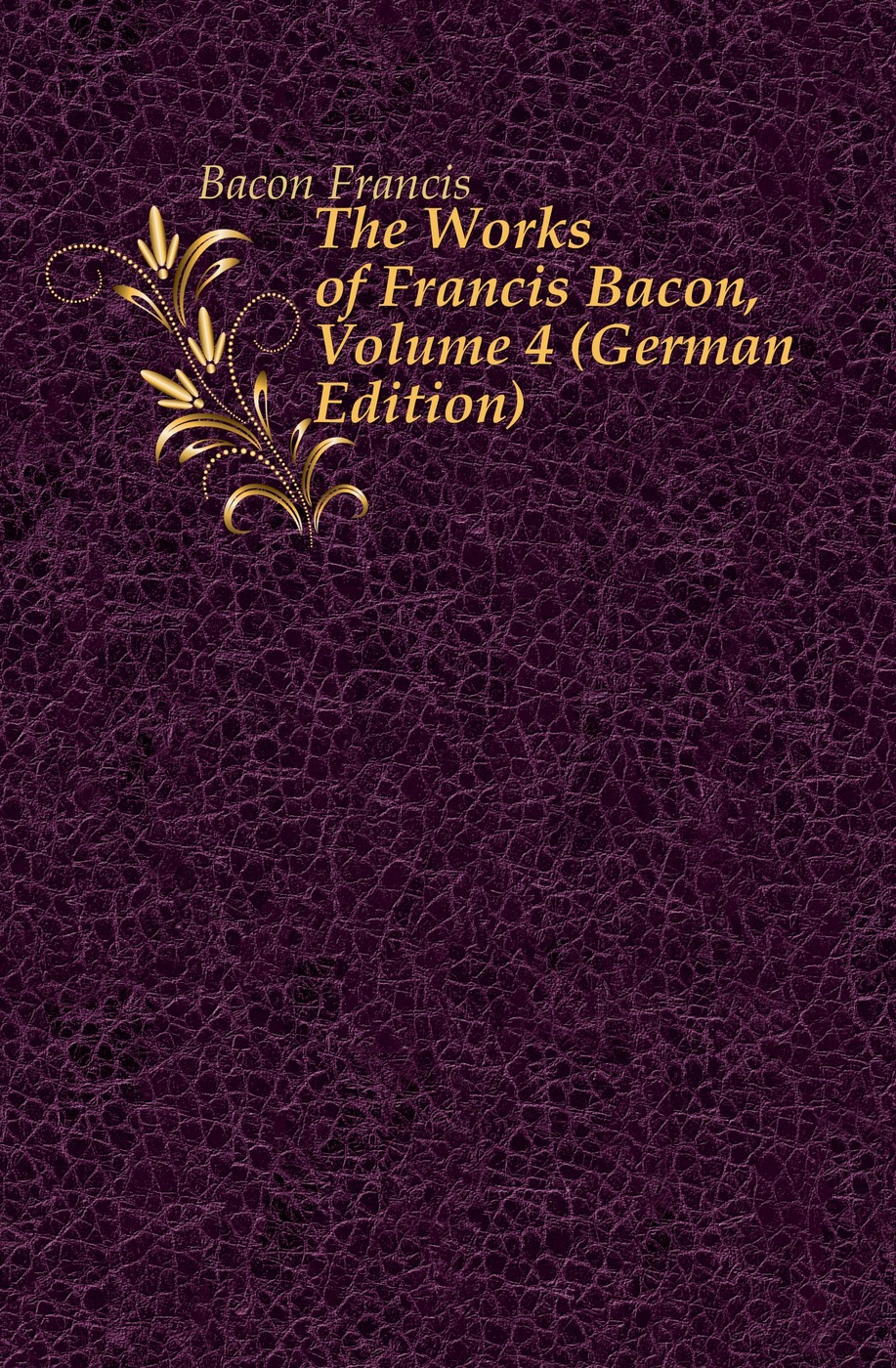 Фрэнсис Бэкон The Works of Francis Bacon, Volume 4 (German Edition) фрэнсис бэкон the works of francis bacon volume 13