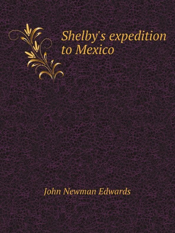 John Newman Edwards Shelbys expedition to Mexico