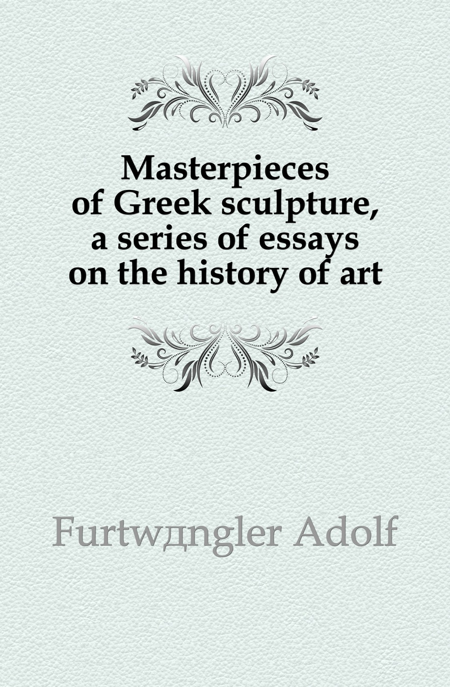 Masterpieces of Greek sculpture, a series of essays on the history of art