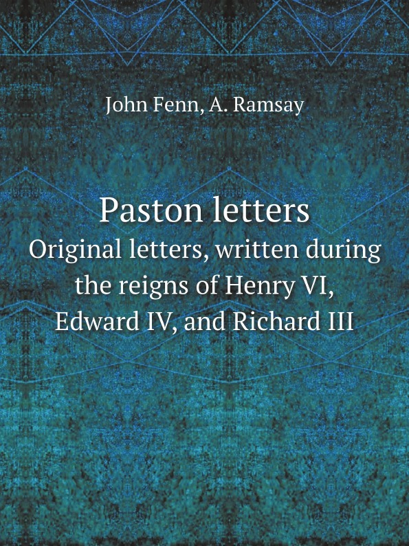 A. Ramsay, John Fenn Paston letters. Original letters, written during the reigns of Henry VI, Edward IV, and Richard III edward duke prolusiones historicae or essays illustrative of the halle of john halle of salisbury in the reigns of henry vi and edward iv