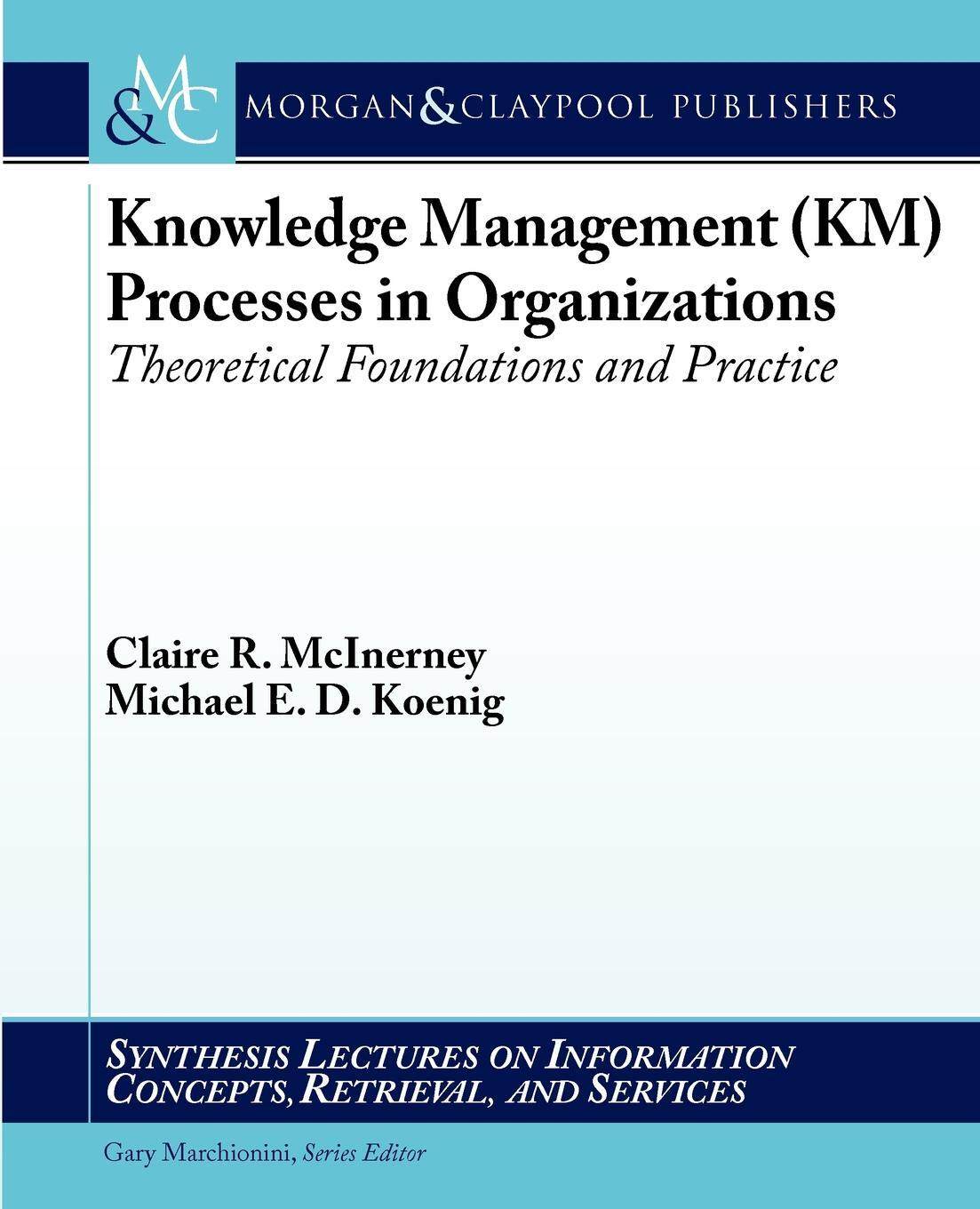 Knowledge Management (Km) Processes in Organizations. Theoretical Foundations and Practice. Claire McInerney, Michael E. D. Koenig