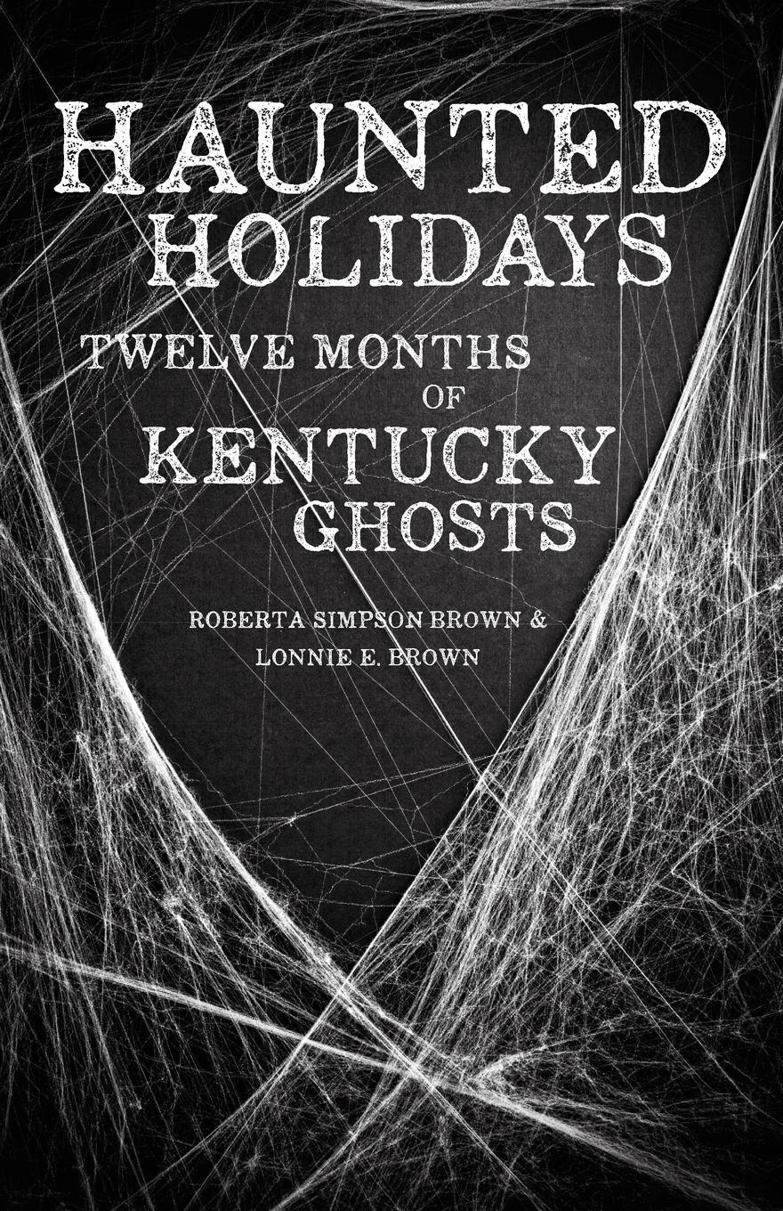 Haunted Holidays. Twelve Months of Kentucky Ghosts. Roberta Simpson Brown, Lonnie E. Brown